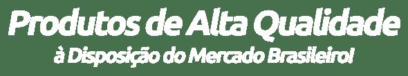 Produtos de Alta Qualidade à Disposição do Mercado Brasileiro!